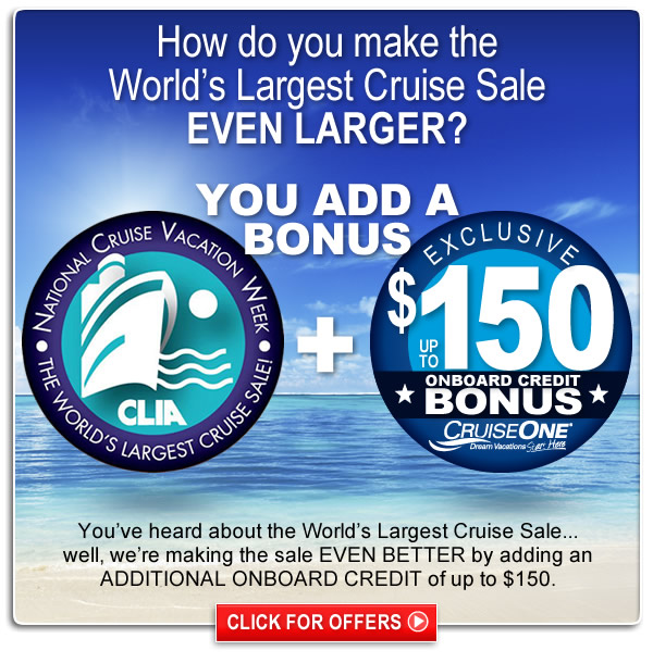 You've heard about the World's Largest Cruise Sale...well, we're making the sale EVEN BETTER by adding an ADDITIONAL ONBOARD CREDIT of up to $150.