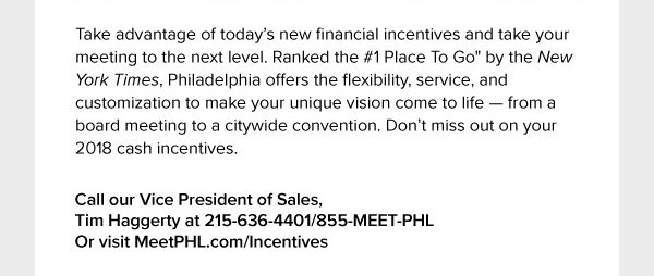 Call our Vice President of Sales, Tim Haggerty at 215-636-4401/855-MEET-PHL, Or visit MeetPHL.com/Incentives