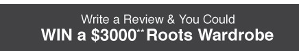 Write a Review and You Could Win a $3000** Roots Wardrobe