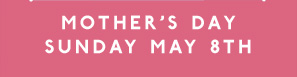 Mothers Day Sunday May 8th