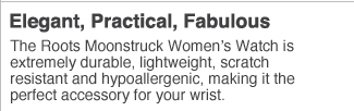 Elegant, Practical, Fabulous  The Roots Moonstruck  Women's Watch extremely durable, lightweight, scratch resistant and hypoallergenic, making it the perfect accessory for your wrist.