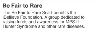 Be Fair to Rare  The Be Fair to Rare Scarf benefits the iBellieve Foundation A group dedicated to raising funds and awareness for MPS II Hunter Syndrome and other rare diseases.