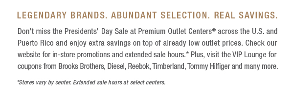 LEGENDARY BRANDS ABUNDANT SELECTION REAL SAVINGS Dont miss the Presidents Day Sale at a Premium Outlet Center across the US and Puerto Rico and enjoy extra savings on top of already low outlet prices Check our website for in-store promotions and extended sale hours Plus visit the VIP Lounge for coupons from Brooks Brothers Diesel Reebok Timberland Tommy Hilfiger and many more Stores vary by center Extended sale hours at select centers