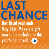 Ad: Last Chance - Our fiscal year ends May 31. Make a gift now to be included in this year's honor roll.
