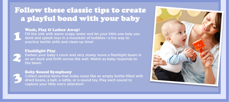 Follow these classic tips to create a playful bond with your baby - 1) Wash, Play & Lather Away!: Fill the sink with warm soapy water and let your little one help you dunk and splash toys in a mountain of bubbles-a fun way to practice tactile skills and clean-up time! 2) Flashlight Play: Darken your baby's room and very slowly move a flashlight beam in an arc back and forth across the wall. Watch as baby responds to the beam. 3) Baby Sound Symphony: Collect several items that make noise like an empty bottle filled with dried beans, a bell, a rattle, or a sound toy. Play each sound to capture your little one's