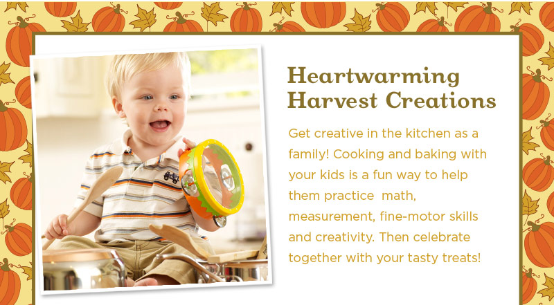 Heartwarming Harvest Creations : Get creative in the kitchen as a family! Cooking and baking with your kids is a fun way to help them practice  math, measurement, fine-motor skills and creativity. Then celebrate together with your tasty treats!