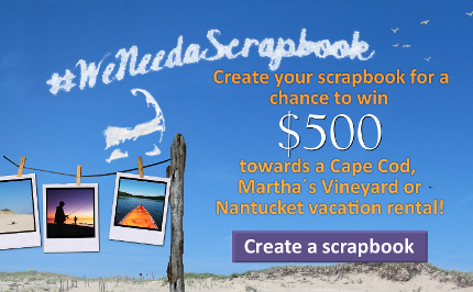 Enter your scrapbook for a chance to win $500 towards your next Cape Cod, Martha's Vineyard and Nantucket vacation rental!