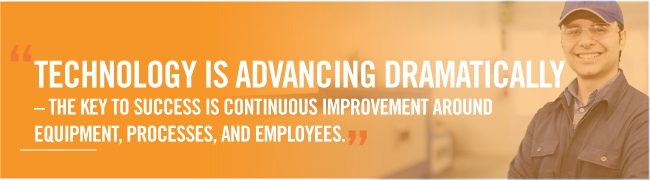 """Technology is advancing dramatically – the key to success is continuous improvement around equipment, processes and employees."""